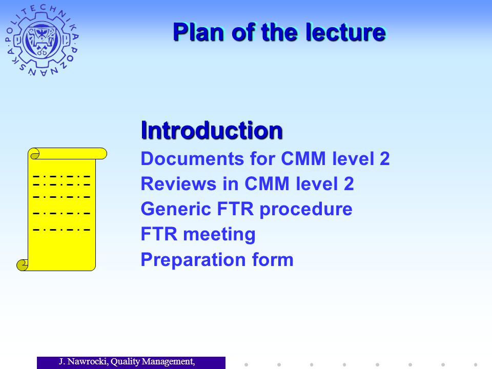 J. Nawrocki, Quality Management, Lecture 7 Plan of the lecture Introduction Documents for CMM level 2 Reviews in CMM level 2 Generic FTR procedure FTR