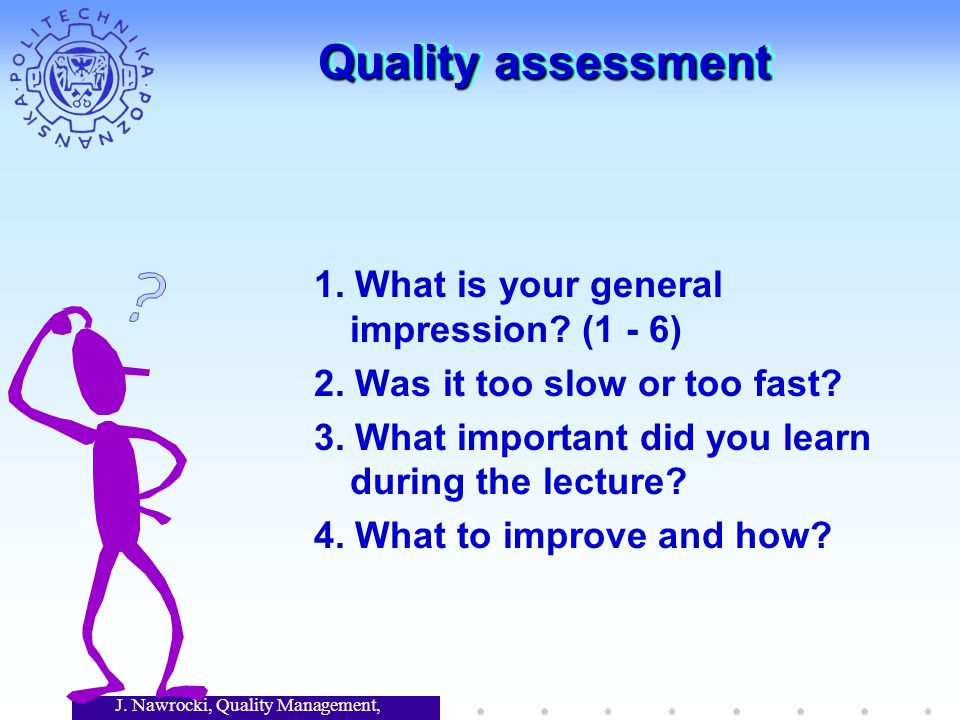 J. Nawrocki, Quality Management, Lecture 7 Quality assessment 1. What is your general impression? (1 - 6) 2. Was it too slow or too fast? 3. What impo