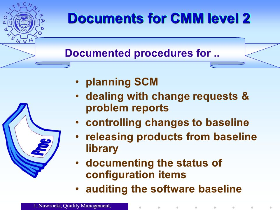 J. Nawrocki, Quality Management, Lecture 7 Documents for CMM level 2 Documented procedures for.. planning SCM dealing with change requests & problem r