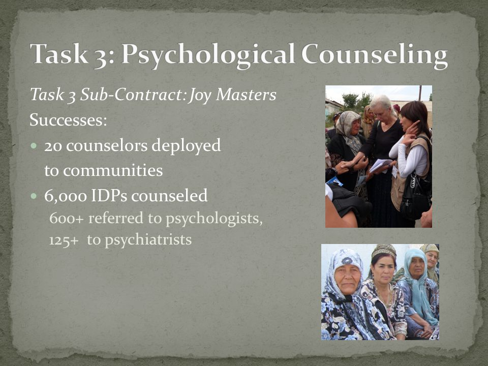 Task 3 Sub-Contract: Joy Masters Successes: 20 counselors deployed to communities 6,000 IDPs counseled 600+ referred to psychologists, 125+ to psychiatrists