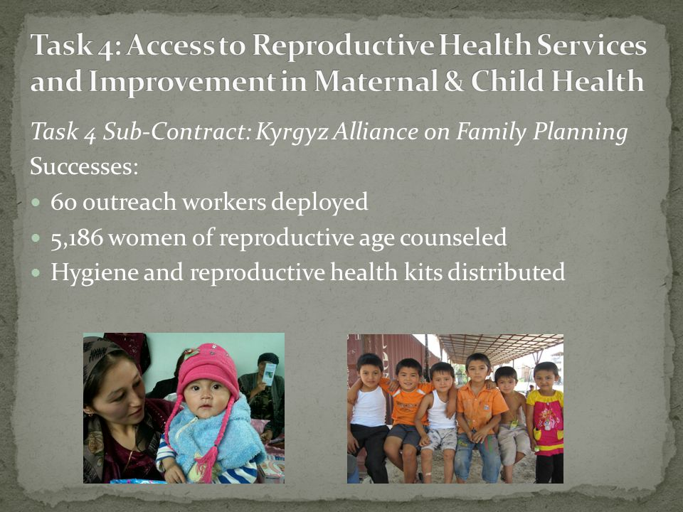 Task 4 Sub-Contract: Kyrgyz Alliance on Family Planning Successes: 60 outreach workers deployed 5,186 women of reproductive age counseled Hygiene and reproductive health kits distributed