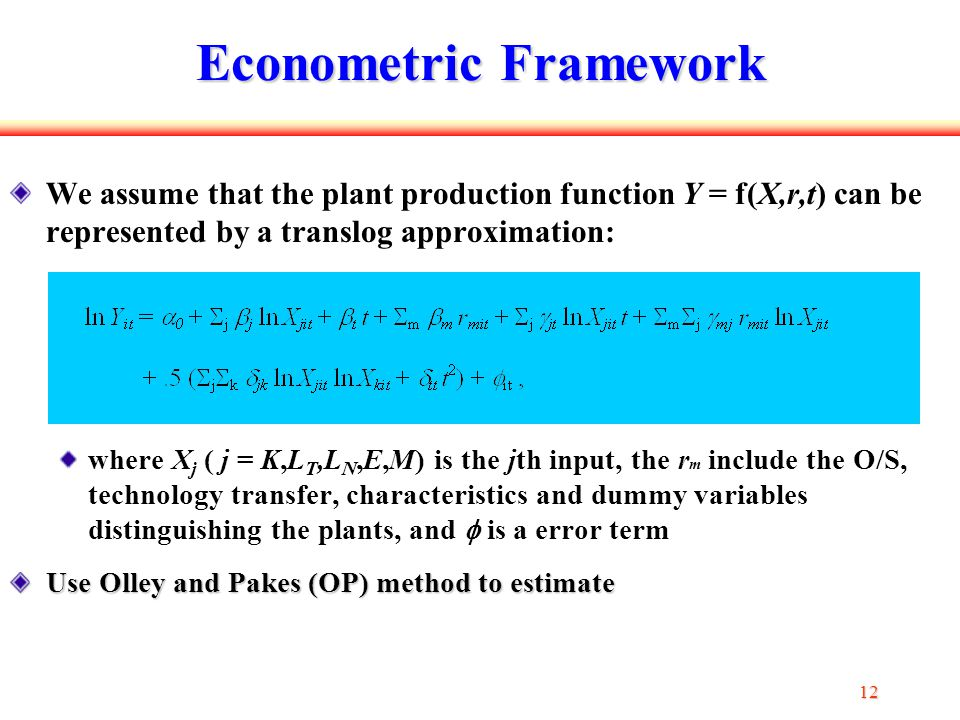 12 Econometric Framework We assume that the plant production function Y = f(X,r,t) can be represented by a translog approximation: where X j ( j = K,L T,L N,E,M) is the jth input, the r m include the O/S, technology transfer, characteristics and dummy variables distinguishing the plants, and  is a error term Use Olley and Pakes (OP) method to estimate