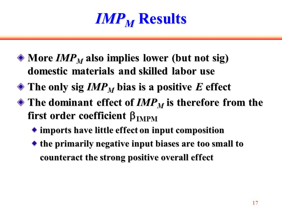 17 IMP M Results More IMP M also implies lower (but not sig) domestic materials and skilled labor use The only sig IMP M bias is a positive E effect The dominant effect of IMP M is therefore from the first order coefficient  IMPM imports have little effect on input composition the primarily negative input biases are too small to counteract the strong positive overall effect