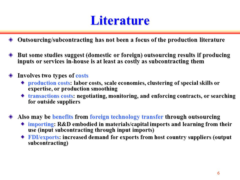 6 66 6 Literature Outsourcing/subcontracting has not been a focus of the production literature But some studies suggest (domestic or foreign) outsourcing results if producing inputs or services in-house is at least as costly as subcontracting them Involves two types of costs production costs: labor costs, scale economies, clustering of special skills or expertise, or production smoothing transactions costs: negotiating, monitoring, and enforcing contracts, or searching for outside suppliers Also may be benefits from foreign technology transfer through outsourcing importing: R&D embodied in materials/capital imports and learning from their use (input subcontracting through input imports) FDI/exports: increased demand for exports from host country suppliers (output subcontracting)