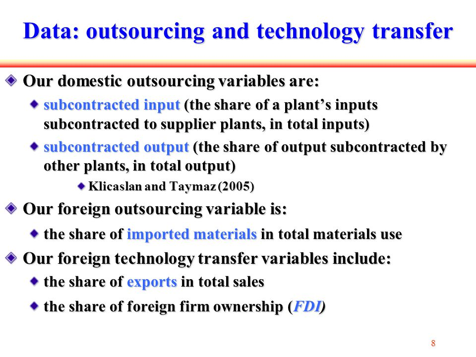 8 88 8 Data: outsourcing and technology transfer Our domestic outsourcing variables are: subcontracted input (the share of a plant's inputs subcontracted to supplier plants, in total inputs) subcontracted output (the share of output subcontracted by other plants, in total output) Klicaslan and Taymaz (2005) Our foreign outsourcing variable is: the share of imported materials in total materials use Our foreign technology transfer variables include: the share of exports in total sales the share of foreign firm ownership (FDI)