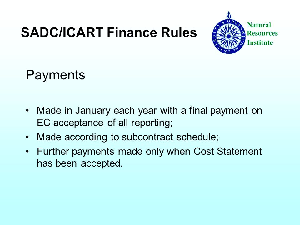 SADC/ICART Finance Rules Payments Made in January each year with a final payment on EC acceptance of all reporting; Made according to subcontract schedule; Further payments made only when Cost Statement has been accepted.