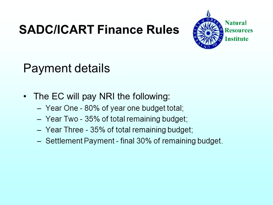 SADC/ICART Finance Rules Payment details The EC will pay NRI the following: –Year One - 80% of year one budget total; –Year Two - 35% of total remaining budget; –Year Three - 35% of total remaining budget; –Settlement Payment - final 30% of remaining budget.