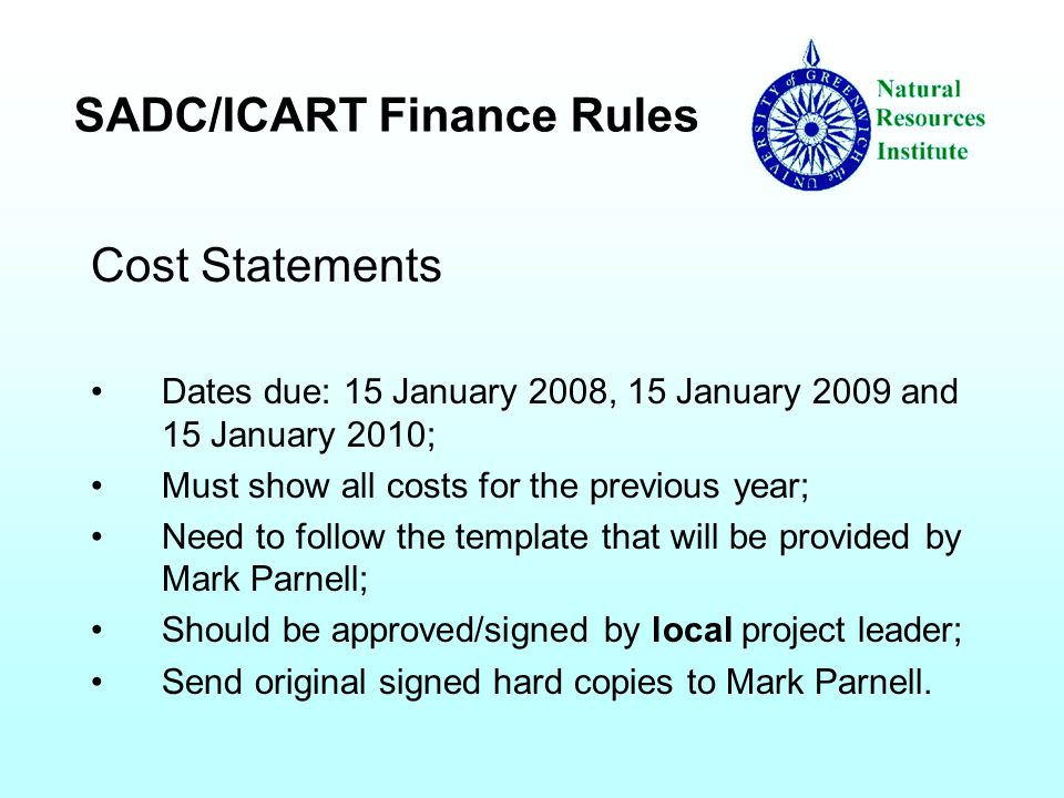 SADC/ICART Finance Rules Cost Statements Dates due: 15 January 2008, 15 January 2009 and 15 January 2010; Must show all costs for the previous year; Need to follow the template that will be provided by Mark Parnell; Should be approved/signed by local project leader; Send original signed hard copies to Mark Parnell.