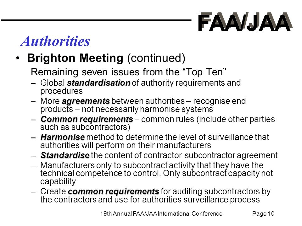 FAA/JAA 19th Annual FAA/JAA International Conference Page 10 Authorities Brighton Meeting (continued) Remaining seven issues from the Top Ten standardisation –Global standardisation of authority requirements and procedures agreements –More agreements between authorities – recognise end products – not necessarily harmonise systems –Common requirements –Common requirements – common rules (include other parties such as subcontractors) –Harmonise –Harmonise method to determine the level of surveillance that authorities will perform on their manufacturers –Standardise –Standardise the content of contractor-subcontractor agreement –Manufacturers only to subcontract activity that they have the technical competence to control.