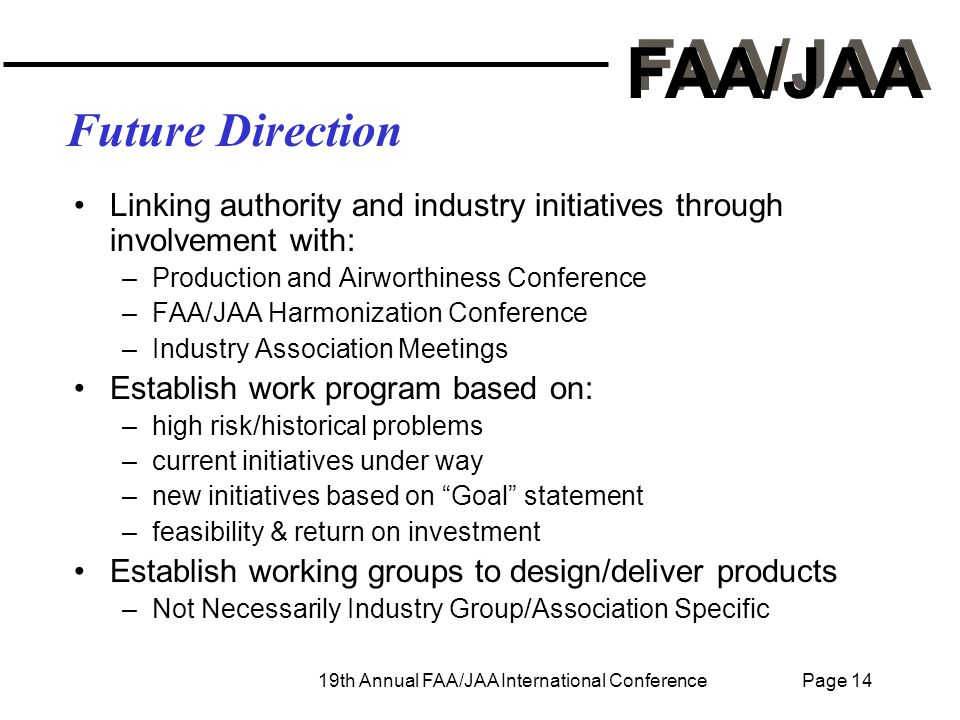 FAA/JAA 19th Annual FAA/JAA International Conference Page 14 Future Direction Linking authority and industry initiatives through involvement with: –Production and Airworthiness Conference –FAA/JAA Harmonization Conference –Industry Association Meetings Establish work program based on: –high risk/historical problems –current initiatives under way –new initiatives based on Goal statement –feasibility & return on investment Establish working groups to design/deliver products –Not Necessarily Industry Group/Association Specific