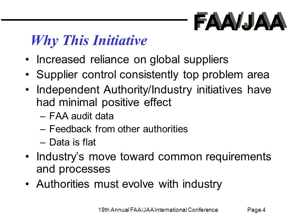 FAA/JAA 19th Annual FAA/JAA International Conference Page 4 Why This Initiative Increased reliance on global suppliers Supplier control consistently top problem area Independent Authority/Industry initiatives have had minimal positive effect –FAA audit data –Feedback from other authorities –Data is flat Industry's move toward common requirements and processes Authorities must evolve with industry