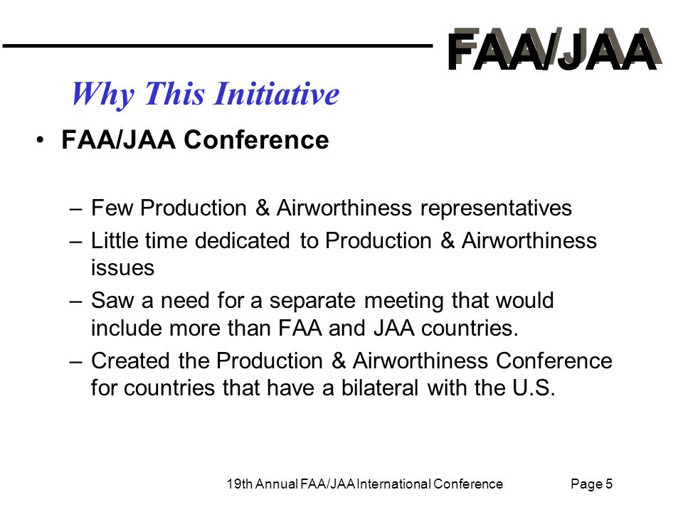 FAA/JAA 19th Annual FAA/JAA International Conference Page 5 Why This Initiative FAA/JAA Conference –Few Production & Airworthiness representatives –Little time dedicated to Production & Airworthiness issues –Saw a need for a separate meeting that would include more than FAA and JAA countries.