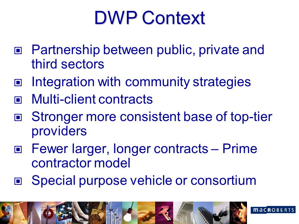 DWP Context Partnership between public, private and third sectors Integration with community strategies Multi-client contracts Stronger more consisten