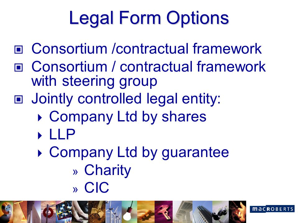 Legal Form Options Consortium /contractual framework Consortium / contractual framework with steering group Jointly controlled legal entity:  Company