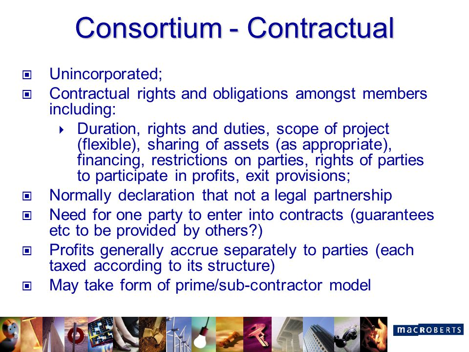 Consortium - Contractual Unincorporated; Contractual rights and obligations amongst members including:  Duration, rights and duties, scope of project