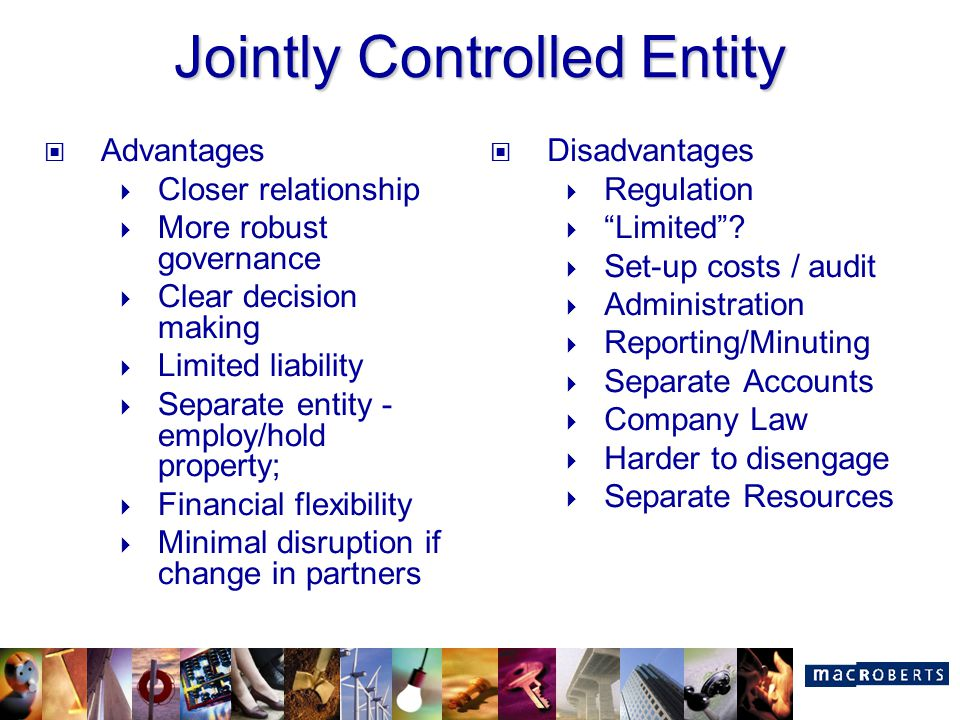 Jointly Controlled Entity Advantages  Closer relationship  More robust governance  Clear decision making  Limited liability  Separate entity - em