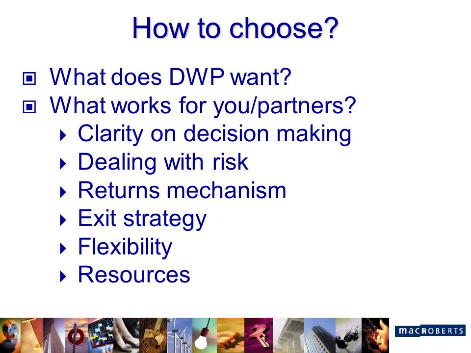 How to choose? What does DWP want? What works for you/partners?  Clarity on decision making  Dealing with risk  Returns mechanism  Exit strategy 