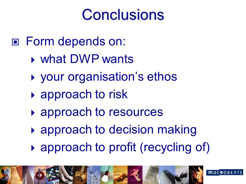 Conclusions Form depends on:  what DWP wants  your organisation's ethos  approach to risk  approach to resources  approach to decision making  a