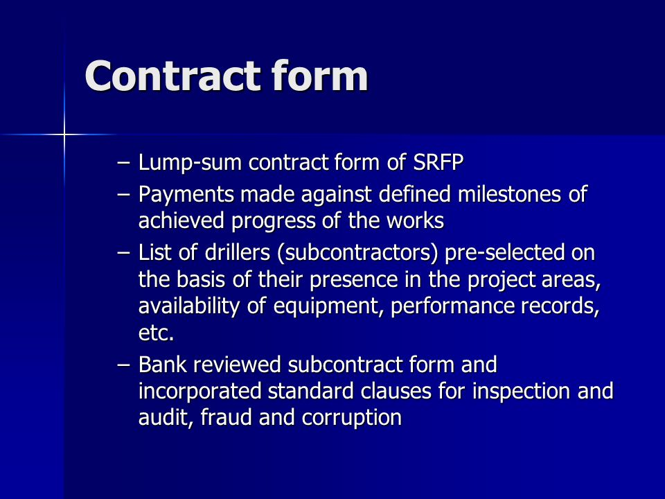 Contract form –Lump-sum contract form of SRFP –Payments made against defined milestones of achieved progress of the works –List of drillers (subcontractors) pre-selected on the basis of their presence in the project areas, availability of equipment, performance records, etc.