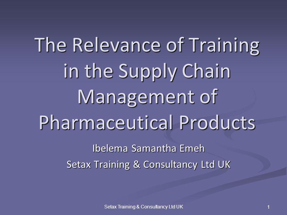 Setax Training & Consultancy Ltd UK 1 The Relevance of Training in the Supply Chain Management of Pharmaceutical Products Ibelema Samantha Emeh Setax Training & Consultancy Ltd UK
