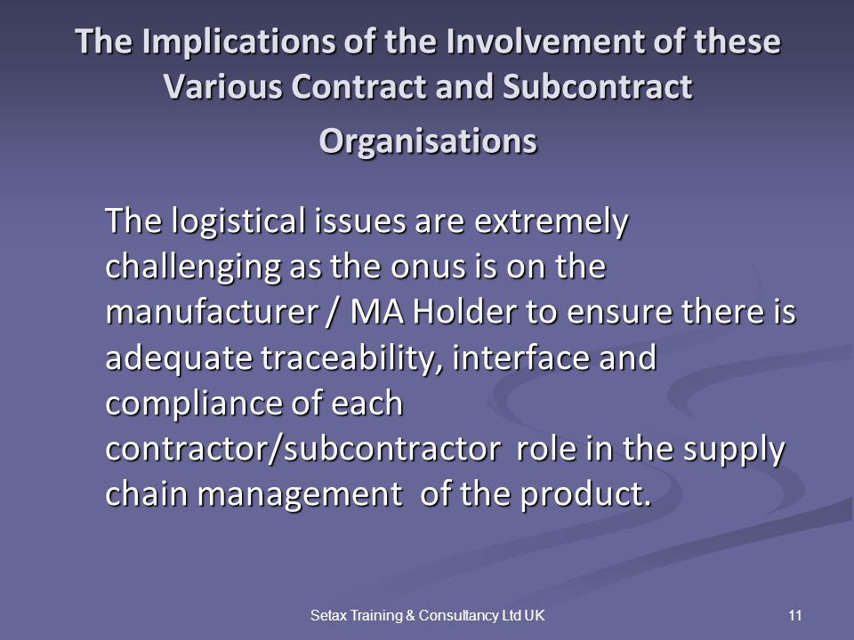 11Setax Training & Consultancy Ltd UK The Implications of the Involvement of these Various Contract and Subcontract Organisations The logistical issues are extremely challenging as the onus is on the manufacturer / MA Holder to ensure there is adequate traceability, interface and compliance of each contractor/subcontractor role in the supply chain management of the product.
