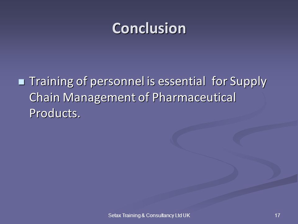 17Setax Training & Consultancy Ltd UK Conclusion Training of personnel is essential for Supply Chain Management of Pharmaceutical Products.