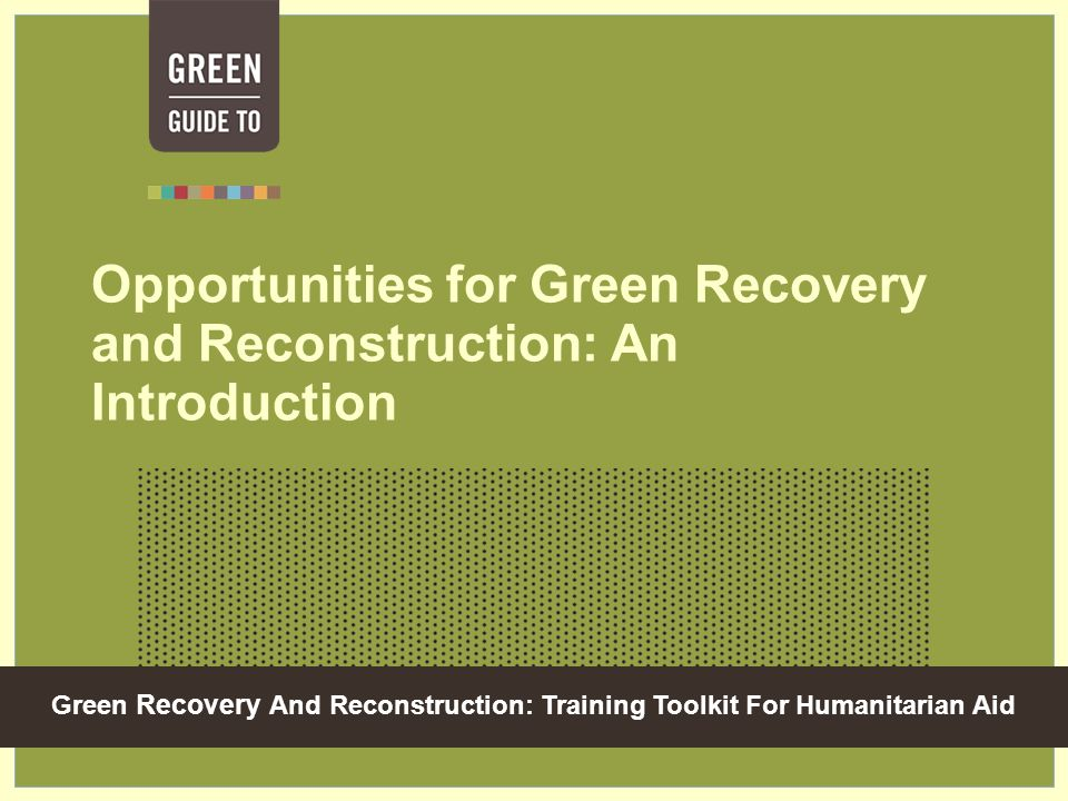 Green Recovery And Reconstruction: Training Toolkit For Humanitarian Aid Opportunities for Green Recovery and Reconstruction: An Introduction