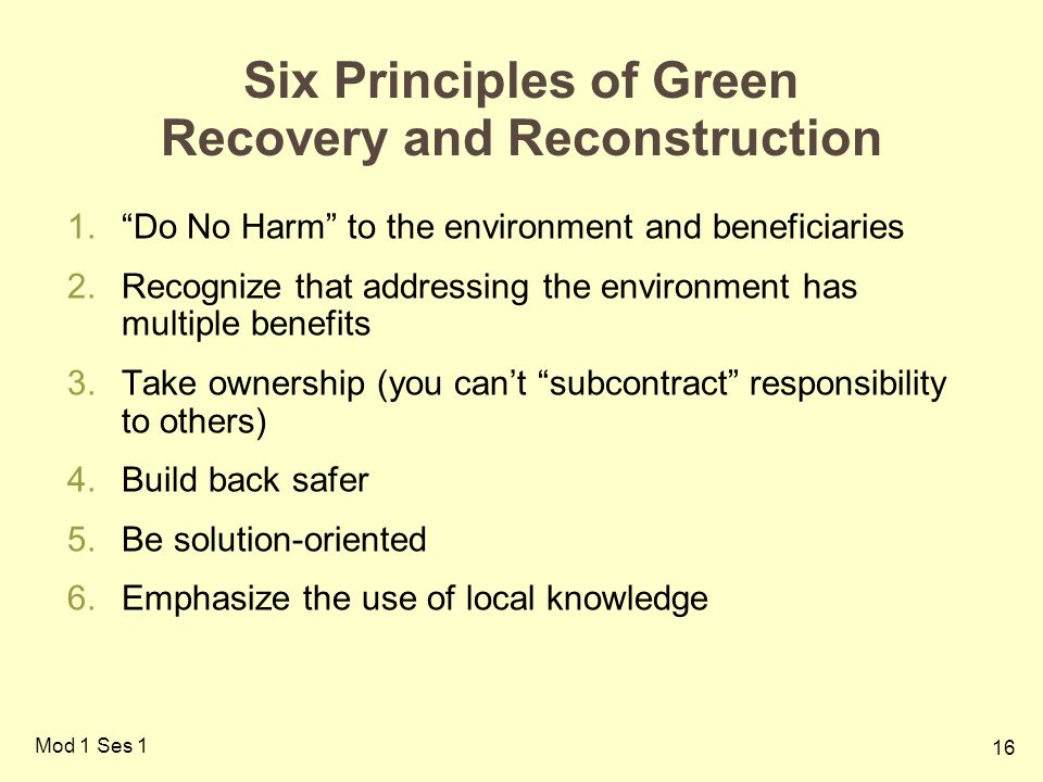 16 Mod 1 Ses 1 Six Principles of Green Recovery and Reconstruction 1. Do No Harm to the environment and beneficiaries 2.Recognize that addressing the environment has multiple benefits 3.Take ownership (you can't subcontract responsibility to others) 4.Build back safer 5.Be solution-oriented 6.Emphasize the use of local knowledge