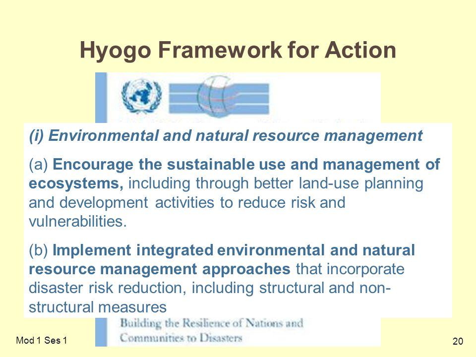 20 Mod 1 Ses 1 Hyogo Framework for Action (i) Environmental and natural resource management (a) Encourage the sustainable use and management of ecosystems, including through better land-use planning and development activities to reduce risk and vulnerabilities.