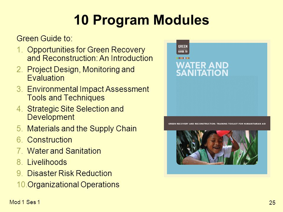 25 Mod 1 Ses 1 10 Program Modules Green Guide to: 1.Opportunities for Green Recovery and Reconstruction: An Introduction 2.Project Design, Monitoring and Evaluation 3.Environmental Impact Assessment Tools and Techniques 4.Strategic Site Selection and Development 5.Materials and the Supply Chain 6.Construction 7.Water and Sanitation 8.Livelihoods 9.Disaster Risk Reduction 10.Organizational Operations