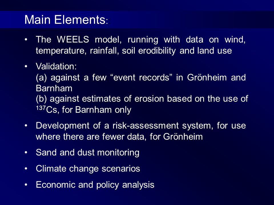 The WEELS model, running with data on wind, temperature, rainfall, soil erodibility and land use Validation: (a) against a few event records in Grönheim and Barnham (b) against estimates of erosion based on the use of 137 Cs, for Barnham only Development of a risk-assessment system, for use where there are fewer data, for Grönheim Economic and policy analysis Sand and dust monitoring Climate change scenarios Main Elements ::