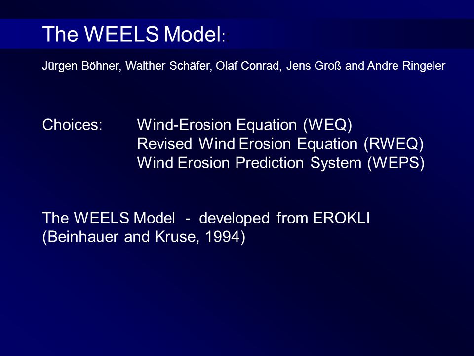 Jürgen Böhner, Walther Schäfer, Olaf Conrad, Jens Groß and Andre Ringeler Choices:Wind-Erosion Equation (WEQ) Revised Wind Erosion Equation (RWEQ) Wind Erosion Prediction System (WEPS) The WEELS Model - developed from EROKLI (Beinhauer and Kruse, 1994) The WEELS Model ::