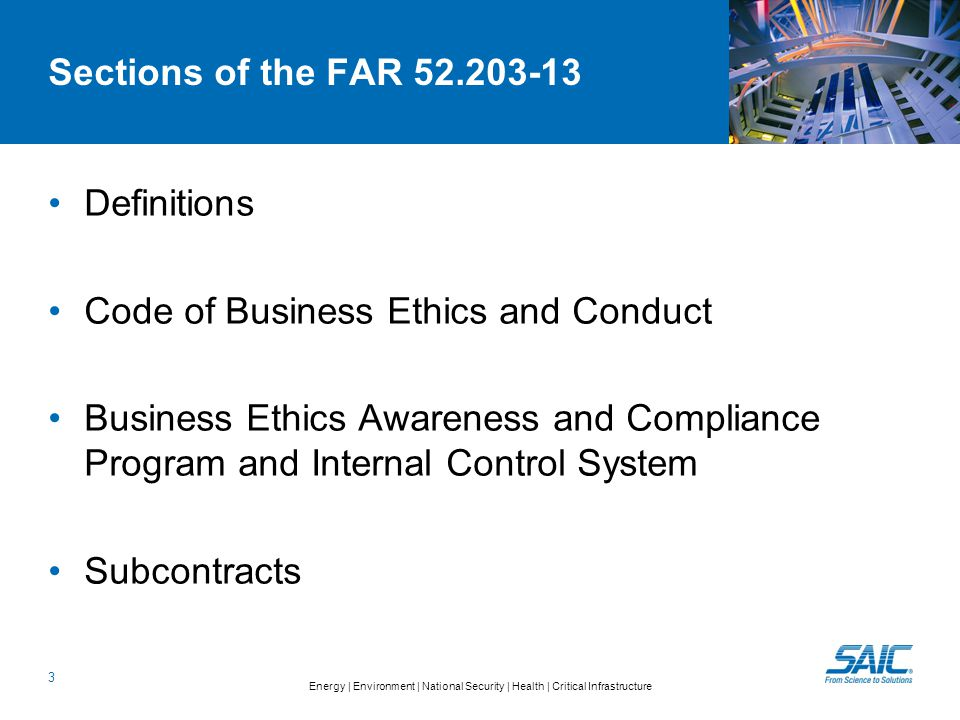 Energy | Environment | National Security | Health | Critical Infrastructure Sections of the FAR 52.203-13 Definitions Code of Business Ethics and Conduct Business Ethics Awareness and Compliance Program and Internal Control System Subcontracts 3