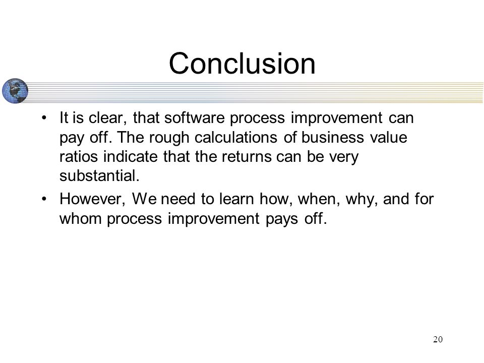 20 Conclusion It is clear, that software process improvement can pay off.