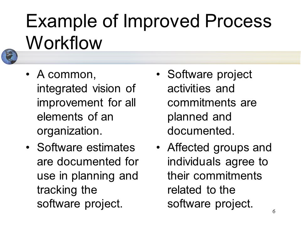 7 Example of Improved Process Workflow (cont.) Changes to software commitments are agreed to by the affected groups and individuals.