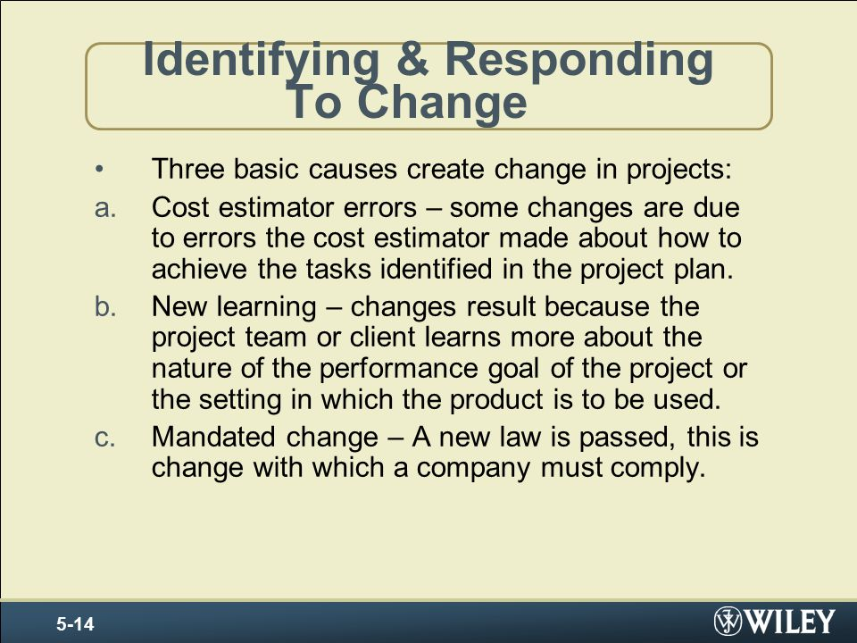 Identifying & Responding To Change Three basic causes create change in projects: a.Cost estimator errors – some changes are due to errors the cost estimator made about how to achieve the tasks identified in the project plan.