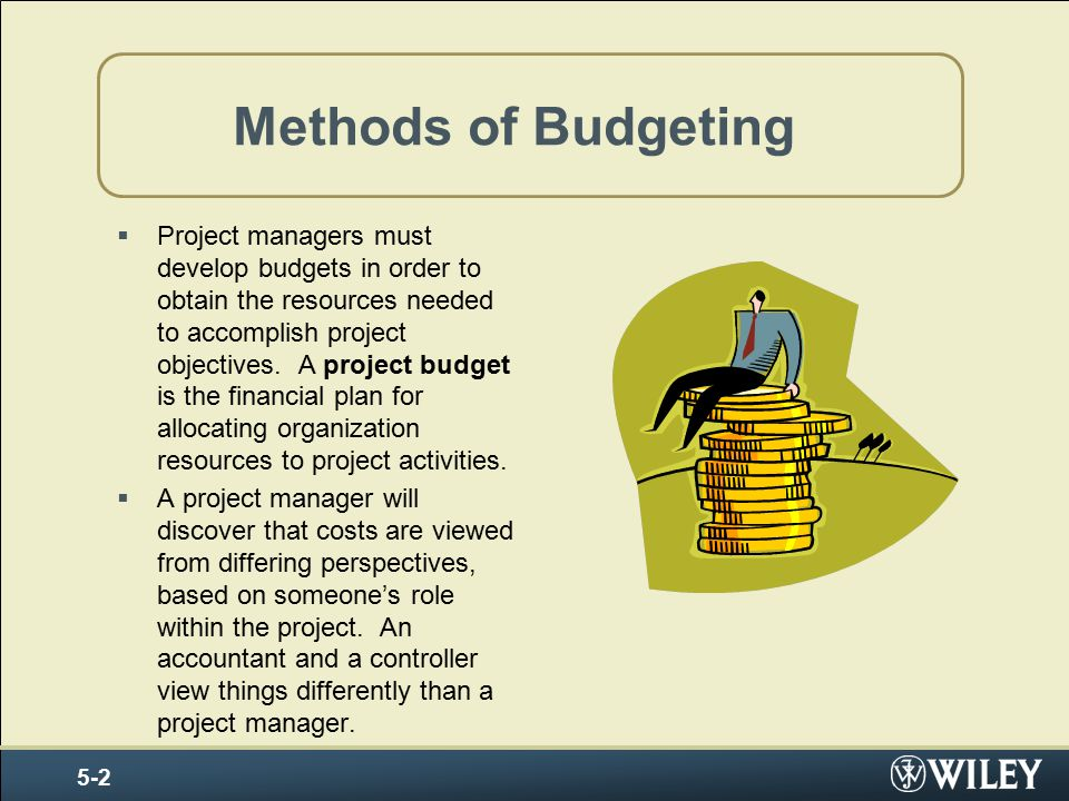 Methods of Budgeting  Project managers must develop budgets in order to obtain the resources needed to accomplish project objectives.