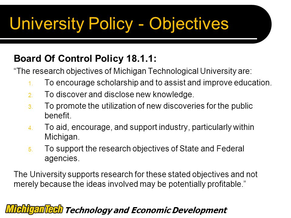 Technology and Economic Development University Policy - Objectives Board Of Control Policy : The research objectives of Michigan Technological University are: 1.