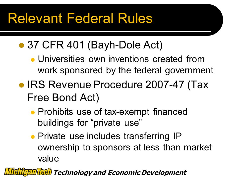 Technology and Economic Development Relevant Federal Rules 37 CFR 401 (Bayh-Dole Act) Universities own inventions created from work sponsored by the federal government IRS Revenue Procedure (Tax Free Bond Act) Prohibits use of tax-exempt financed buildings for private use Private use includes transferring IP ownership to sponsors at less than market value