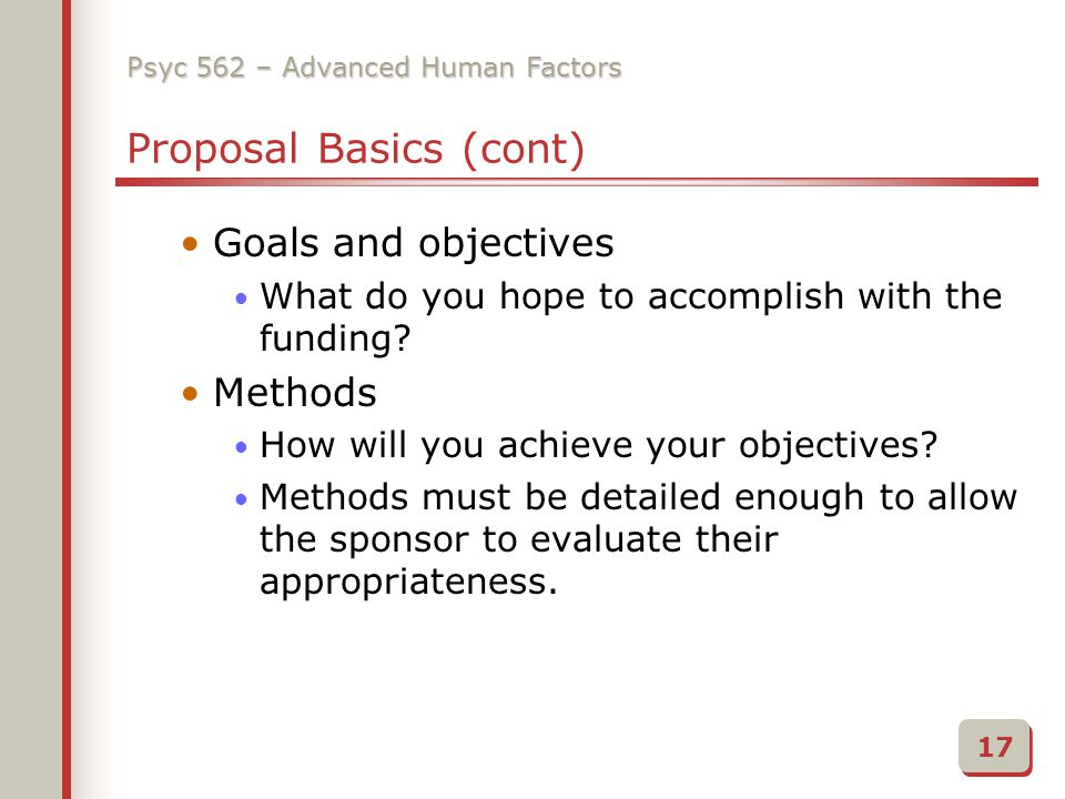 Psyc 562 – Advanced Human Factors Proposal Basics (cont) Goals and objectives What do you hope to accomplish with the funding.