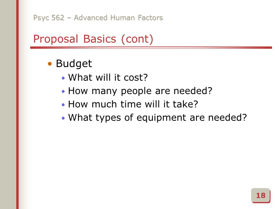 Psyc 562 – Advanced Human Factors Proposal Basics (cont) Budget What will it cost.