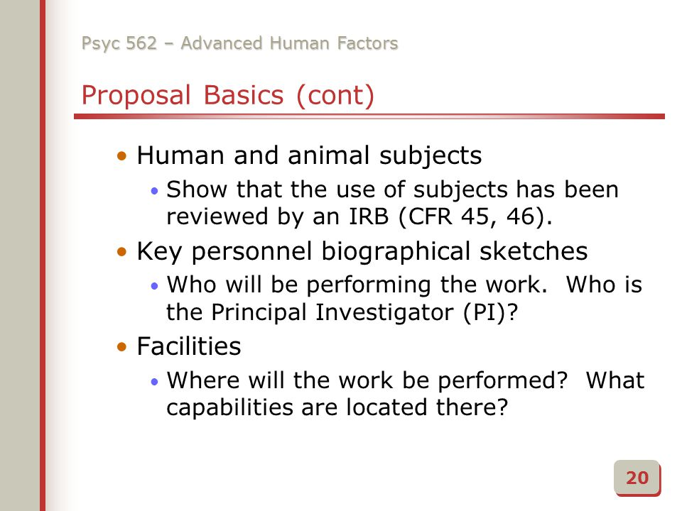 Psyc 562 – Advanced Human Factors Proposal Basics (cont) Human and animal subjects Show that the use of subjects has been reviewed by an IRB (CFR 45, 46).
