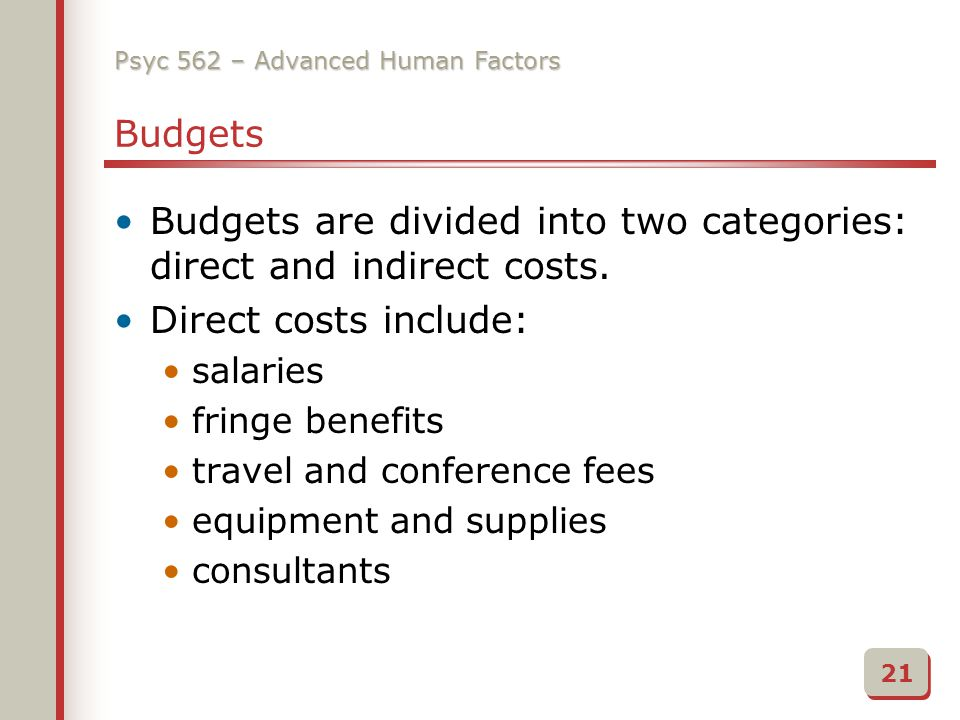 Psyc 562 – Advanced Human Factors Budgets Budgets are divided into two categories: direct and indirect costs.