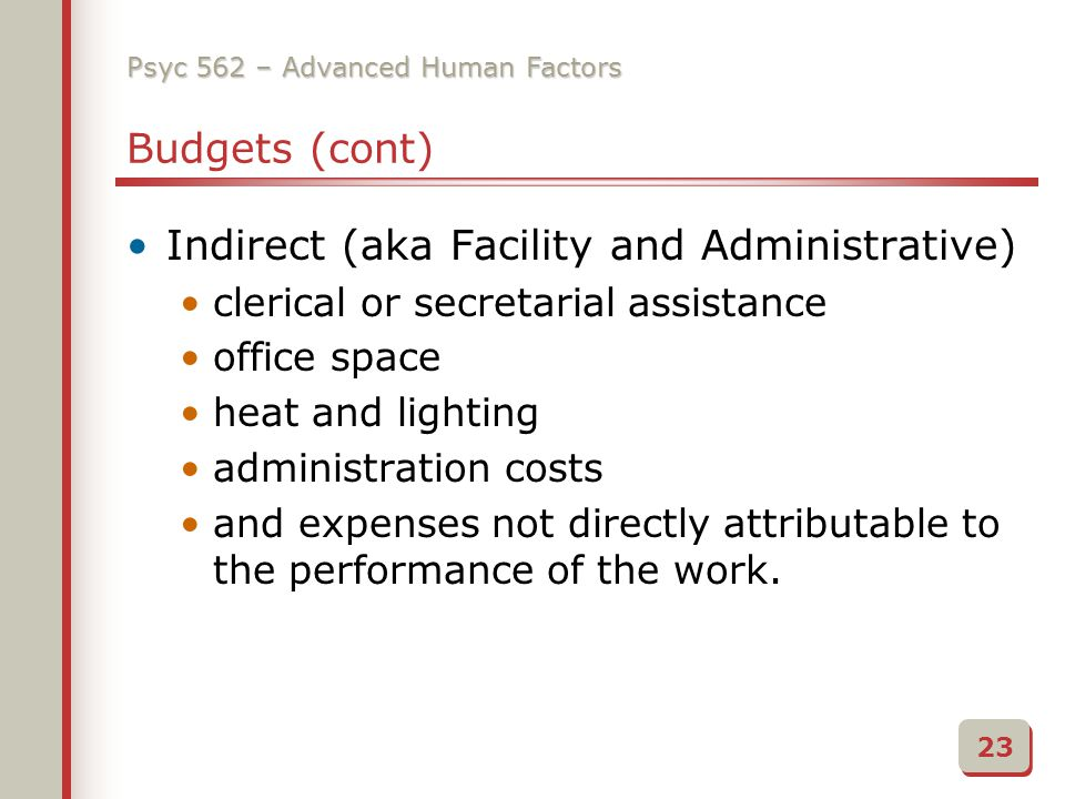 Psyc 562 – Advanced Human Factors Budgets (cont) Indirect (aka Facility and Administrative) clerical or secretarial assistance office space heat and lighting administration costs and expenses not directly attributable to the performance of the work.