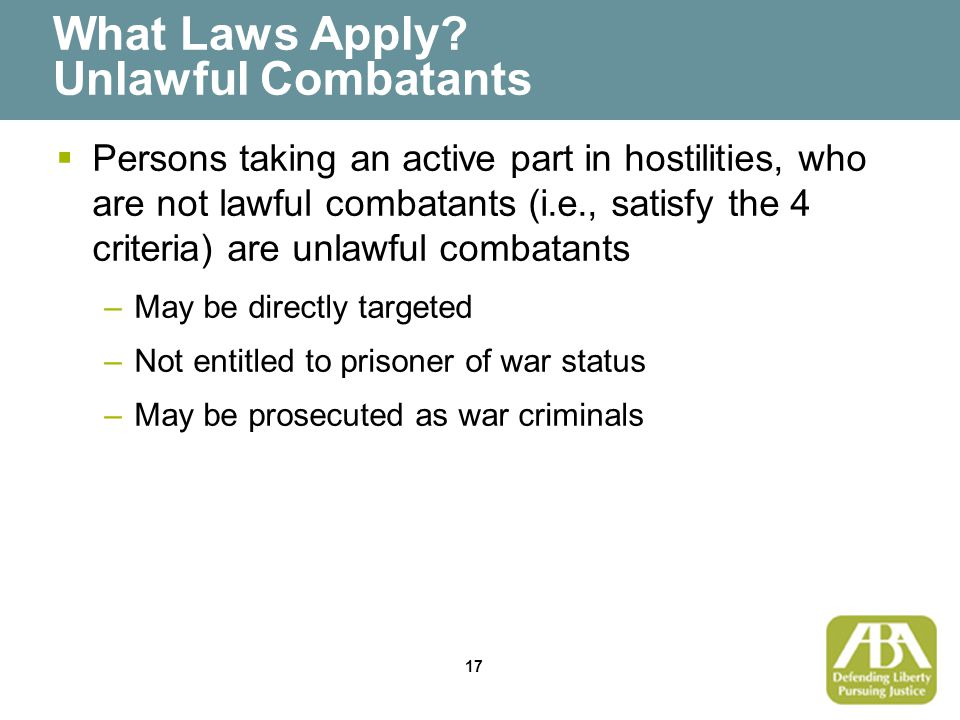 17 What Laws Apply? Unlawful Combatants  Persons taking an active part in hostilities, who are not lawful combatants (i.e., satisfy the 4 criteria) a