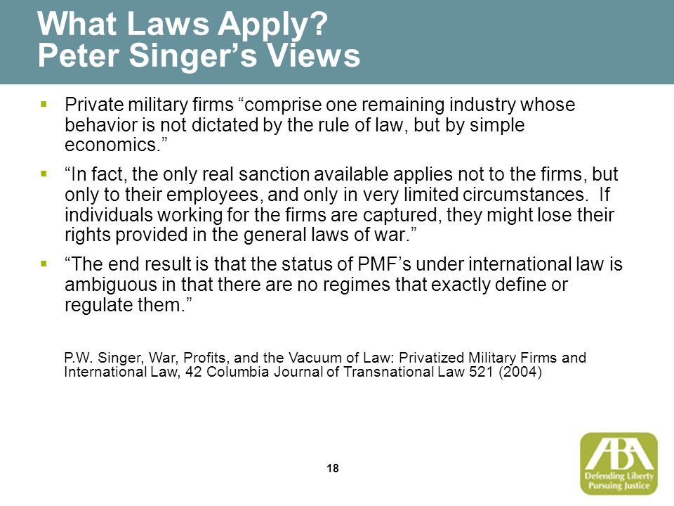 """18 What Laws Apply? Peter Singer's Views  Private military firms """"comprise one remaining industry whose behavior is not dictated by the rule of law,"""