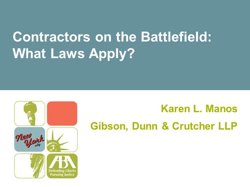 Contractors on the Battlefield: What Laws Apply? Karen L. Manos Gibson, Dunn & Crutcher LLP