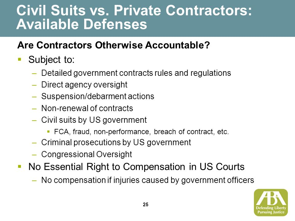 25 Civil Suits vs. Private Contractors: Available Defenses Are Contractors Otherwise Accountable?  Subject to: –Detailed government contracts rules a