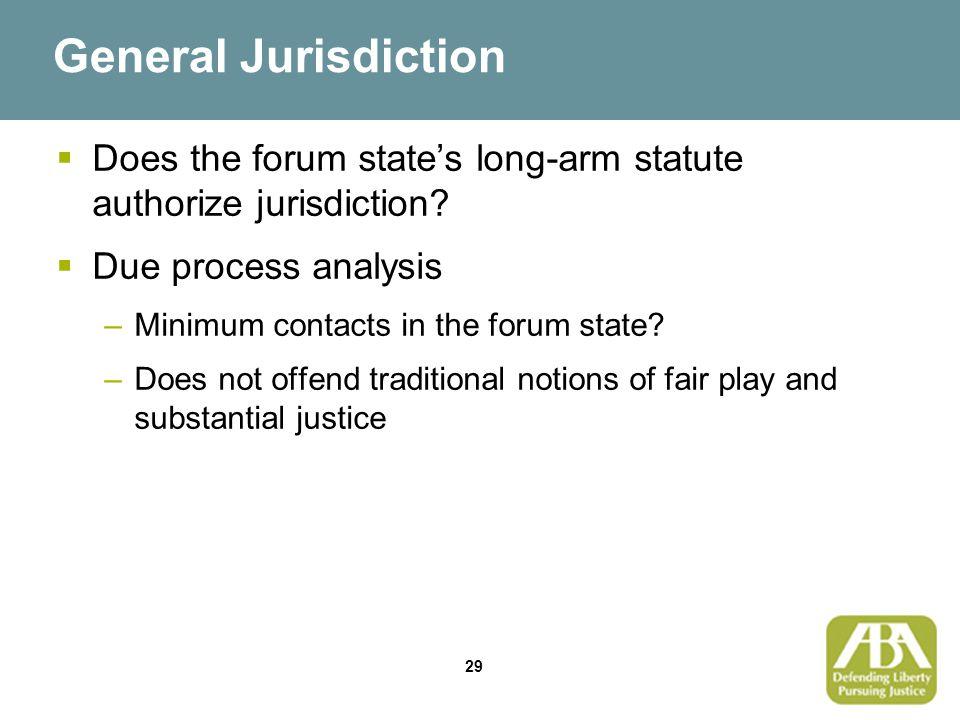 29 General Jurisdiction  Does the forum state's long-arm statute authorize jurisdiction.