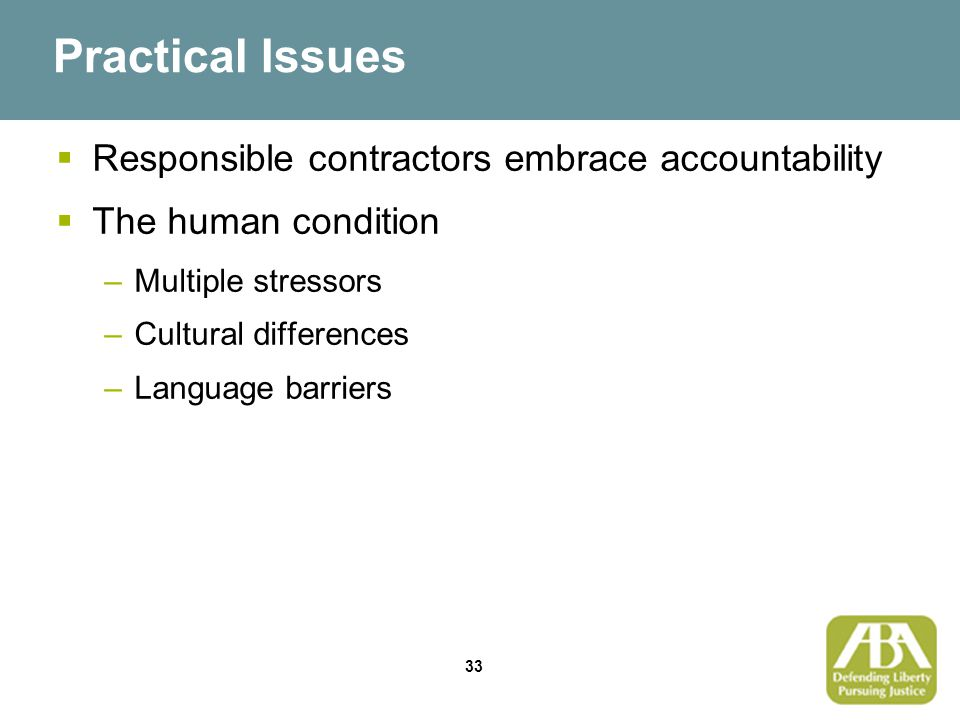 33 Practical Issues  Responsible contractors embrace accountability  The human condition –Multiple stressors –Cultural differences –Language barriers